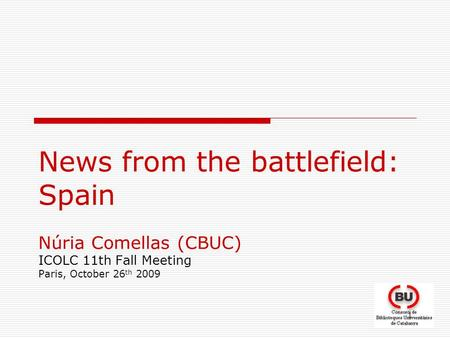 1 News from the battlefield: Spain Núria Comellas (CBUC) ICOLC 11th Fall Meeting Paris, October 26 th 2009.