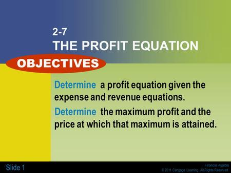Financial Algebra © 2011 Cengage Learning. All Rights Reserved. Slide 1 2-7 THE PROFIT EQUATION Determine a profit equation given the expense and revenue.