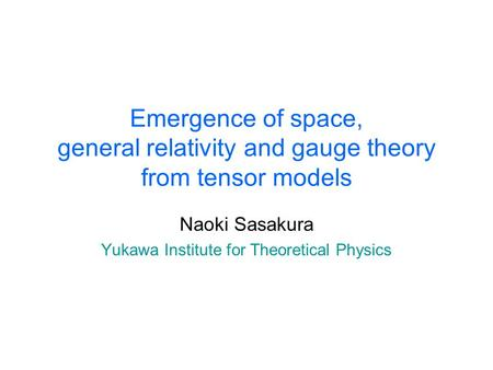 Emergence of space, general relativity and gauge theory from tensor models Naoki Sasakura Yukawa Institute for Theoretical Physics.