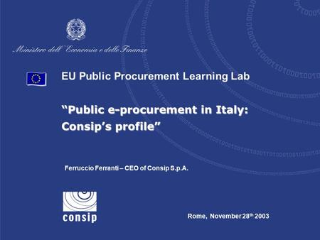 "EU Public Procurement Learning Lab ""Public e-procurement in Italy: Consip's profile"" Rome, November 28 th 2003 Ferruccio Ferranti – CEO of Consip S.p.A."