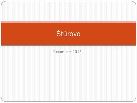 Erasmus+ 2015 Štúrovo. Basic information about Štúrovo It is a town in Slovakia It is situated on the River Danube, opposite the Hungarian city of Esztergom.