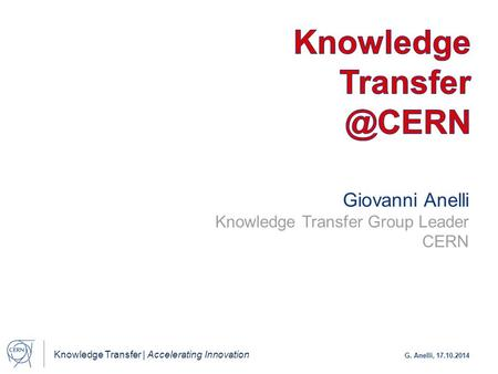 Knowledge Transfer | Accelerating Innovation G. Anelli, 17.10.2014 Giovanni Anelli Knowledge Transfer Group Leader CERN.