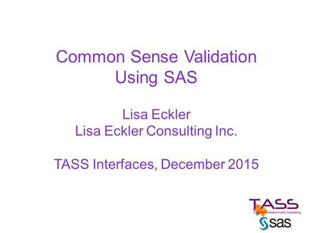 Common Sense Validation Using SAS Lisa Eckler Lisa Eckler Consulting Inc. TASS Interfaces, December 2015.