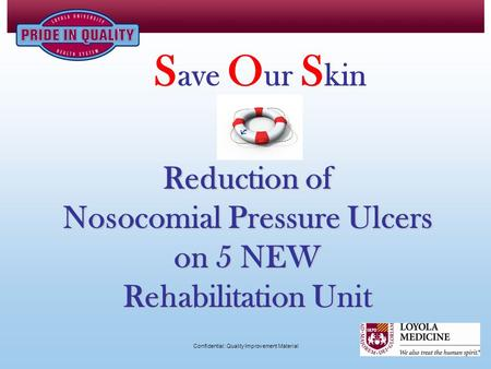 Reduction of Nosocomial Pressure Ulcers on 5 NEW Rehabilitation Unit S ave O ur S kin Confidential: Quality Improvement Material.