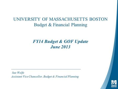 UNIVERSITY OF MASSACHUSETTS BOSTON Budget & Financial Planning FY14 Budget & GOF Update June 2013 Sue Wolfe Assistant Vice Chancellor, Budget & Financial.