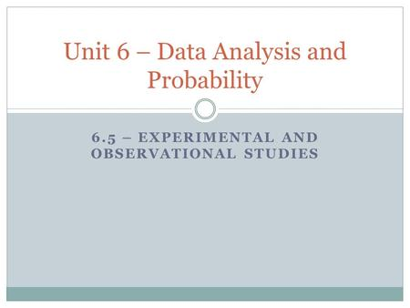 6.5 – EXPERIMENTAL AND OBSERVATIONAL STUDIES Unit 6 – Data Analysis and Probability.