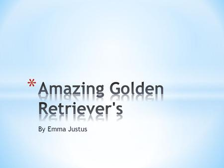 By Emma Justus. * Hi there this is my very own book(by the way I am a golden retriever!) Now let's get started...