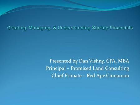 Presented by Dan Vishny, CPA, MBA Principal – Promised Land Consulting Chief Primate – Red Ape Cinnamon.