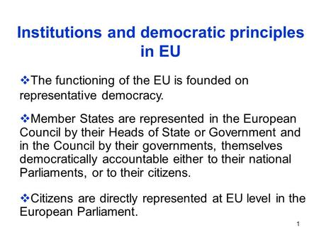 1 Institutions and democratic principles in EU  The functioning of the EU is founded on representative democracy.  Member States are represented in the.