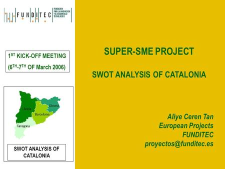 SUPER-SME PROJECT SWOT ANALYSIS OF CATALONIA Aliye Ceren Tan European Projects FUNDITEC 1 ST KICK-OFF MEETING (6 TH -7 TH OF March.