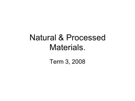 Natural & Processed Materials. Term 3, 2008. Observable properties Secret bags and boxes. –Identify items by touch. Natural and Man-made Tennis ball,