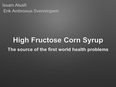 High Fructose Corn Syrup The source of the first world health problems Erik Ambrosius Svenningsen Issam Alsaifi.