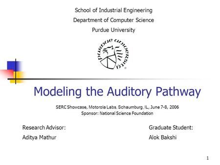 1 Modeling the Auditory Pathway Research Advisor: Aditya Mathur School of Industrial Engineering Department of Computer Science Purdue University Graduate.
