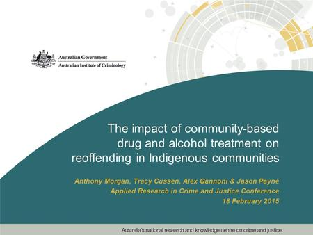 The impact of community-based drug and alcohol treatment on reoffending in Indigenous communities Anthony Morgan, Tracy Cussen, Alex Gannoni & Jason Payne.