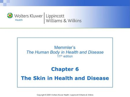 Copyright © 2009 Wolters Kluwer Health | Lippincott Williams & Wilkins Memmler's The Human Body in Health and Disease 11 th edition Chapter 6 The Skin.