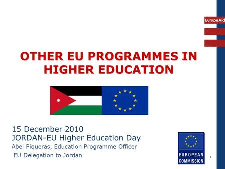 EuropeAid 1 OTHER EU PROGRAMMES IN HIGHER EDUCATION 15 December 2010 JORDAN-EU Higher Education Day Abel Piqueras, Education Programme Officer EU Delegation.