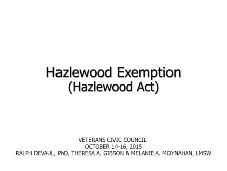 Hazlewood Exemption (Hazlewood Act) VETERANS CIVIC COUNCIL OCTOBER 14-16, 2015 RALPH DEVAUL, PhD, THERESA A. GIBSON & MELANIE A. MOYNAHAN, LMSW.