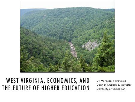 WEST VIRGINIA, ECONOMICS, AND THE FUTURE OF HIGHER EDUCATION Dr. Mordecai I. Brownlee Dean of Students & Instructor University of Charleston.