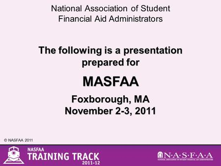 National Association of Student Financial Aid Administrators © NASFAA 2011 The following is a presentation prepared for MASFAA Foxborough, MA November.