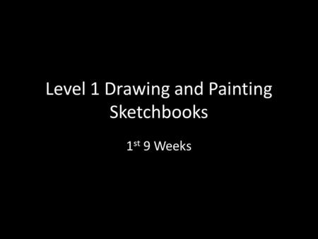 Level 1 Drawing and Painting Sketchbooks 1 st 9 Weeks.
