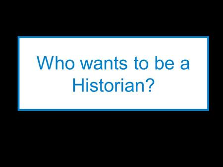 Who wants to be a Historian? LEVELS Level 12 Level 11 1,000 points 900 points Level 10800 points Level 9800 points Level 8600 points Level 7600 points.