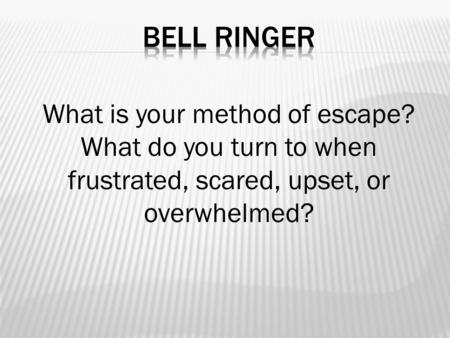 What is your method of escape? What do you turn to when frustrated, scared, upset, or overwhelmed?