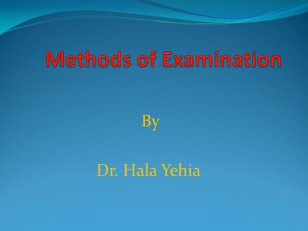 By Dr. Hala Yehia. Methods of Examination Objectives: 1-List 4 techniques for physical assessment. 2-Define inspection. 3-Determine characteristics of.