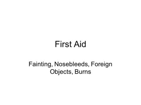 First Aid Fainting, Nosebleeds, Foreign Objects, Burns.