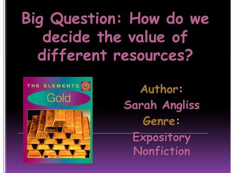 Big Question: How do we decide the value of different resources? Author: Sarah Angliss Genre: Expository Nonfiction.