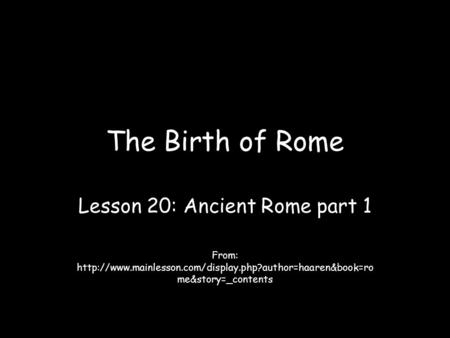 The Birth of Rome Lesson 20: Ancient Rome part 1 From:  me&story=_contents.