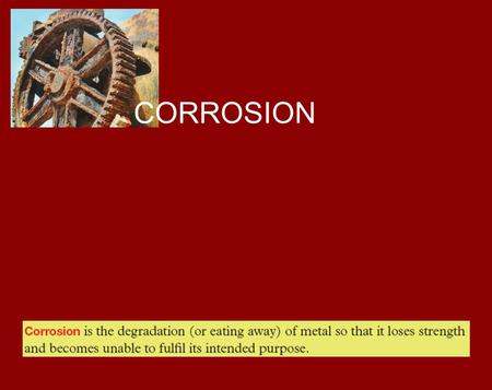 CORROSION. Rusting of iron is the commonest form of corrosion. It is the process that gradually destroys motor car bodies, steel bridges and other structures.