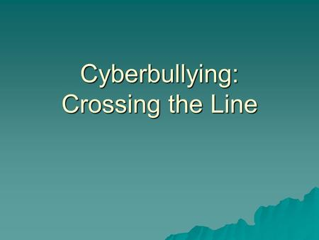"Cyberbullying: Crossing the Line. Today's Objective:  You are going to analyze online bullying behaviors that ""cross the line,"" learn about the various."
