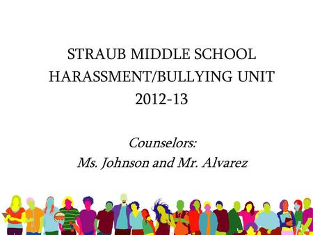 STRAUB MIDDLE SCHOOL HARASSMENT/BULLYING UNIT 2012-13 Counselors: Ms. Johnson and Mr. Alvarez.