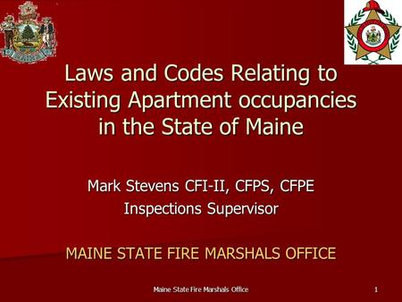 Maine State Fire Marshals Office1 Laws and Codes Relating to Existing Apartment occupancies in the State of Maine Mark Stevens CFI-II, CFPS, CFPE Inspections.