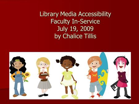 Library Media Accessibility Faculty In-Service July 19, 2009 by Chalice Tillis.