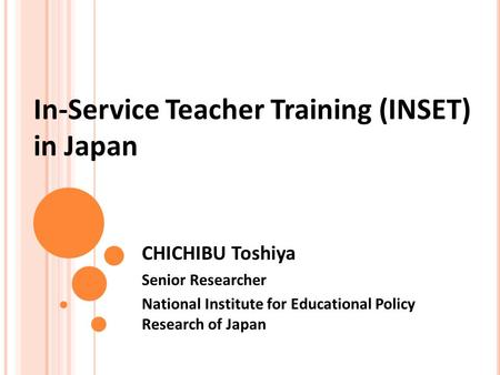 In-Service Teacher Training (INSET) in Japan CHICHIBU Toshiya Senior Researcher National Institute for Educational Policy Research of Japan.