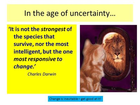 In the age of uncertainty… 'It is not the strongest of the species that survive, nor the most intelligent, but the one most responsive to change.' Charles.