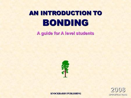 AN INTRODUCTION TO BONDING A guide for A level students KNOCKHARDY PUBLISHING 2008 SPECIFICATIONS.