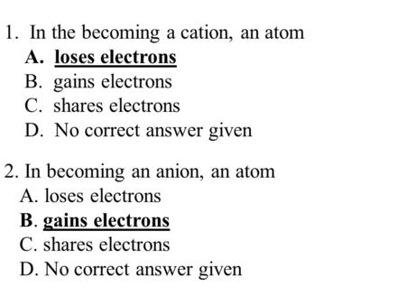 1. In the becoming a cation, an atom A. loses electrons B. gains electrons C. shares electrons D. No correct answer given 2. In becoming an anion, an atom.