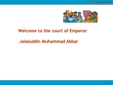 SL 1 in Value Engineering 1 Welcome to the court of Emperor Jalaluddin Muhammad Akbar.