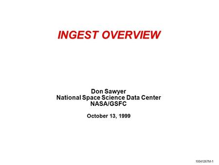 10041267M-1 INGEST OVERVIEW Don Sawyer National Space Science Data Center NASA/GSFC October 13, 1999.