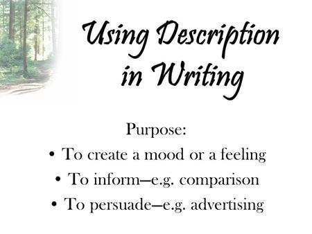 Using Description in Writing Purpose: To create a mood or a feeling To inform—e.g. comparison To persuade—e.g. advertising.