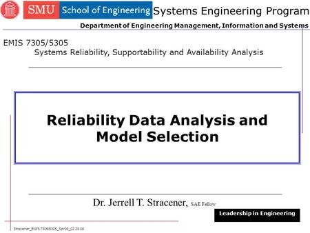 Stracener_EMIS 7305/5305_Spr08_02.28.08 1 Reliability Data Analysis and Model Selection Dr. Jerrell T. Stracener, SAE Fellow Leadership in Engineering.