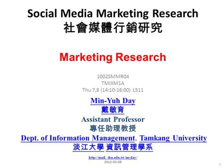 Social Media Marketing Research 社會媒體行銷研究 1 1002SMMR04 TMIXM1A Thu 7,8 (14:10-16:00) L511 Marketing Research Min-Yuh Day 戴敏育 Assistant Professor 專任助理教授.