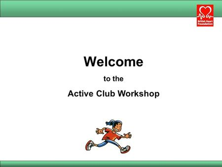 Welcome to the Active Club Workshop. Aims of the workshop To help make participants more aware of: The benefits and recommended levels of physical activity.