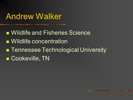 Andrew Walker Wildlife and Fisheries Science Wildlife concentration Tennessee Technological University Cookeville, TN.