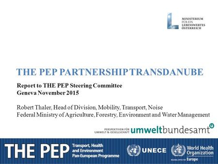 1 THE PEP PARTNERSHIP TRANSDANUBE Report to THE PEP Steering Committee Geneva November 2015 Robert Thaler, Head of Division, Mobility, Transport, Noise.