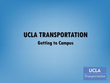 UCLA TRANSPORTATION Getting to Campus. Sustainable Transportation UC Goals – Carbon-Neutrality in Operations by 2025 – Sustainability Practices by 2020.