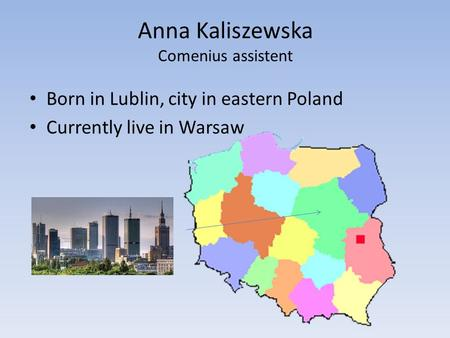 Anna Kaliszewska Comenius assistent Born in Lublin, city in eastern Poland Currently live in Warsaw.