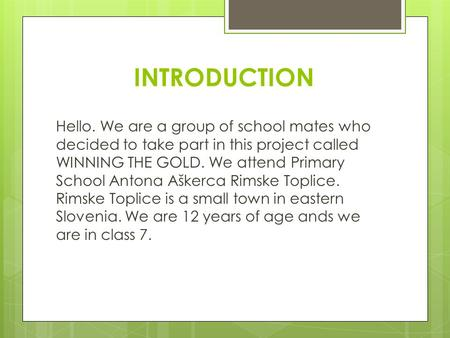 INTRODUCTION Hello. We are a group of school mates who decided to take part in this project called WINNING THE GOLD. We attend Primary School Antona Aškerca.